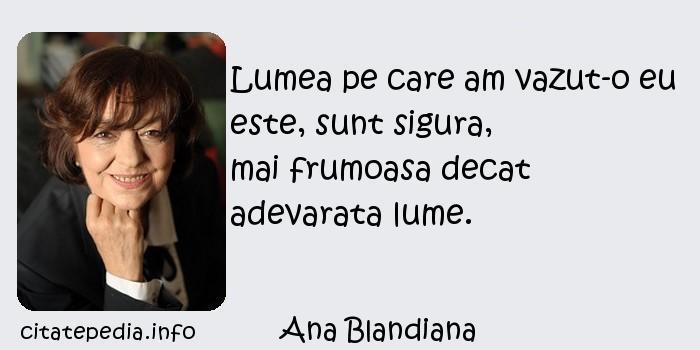 Ana Blandiana - Lumea pe care am vazut-o eu este, sunt sigura,               mai frumoasa decat adevarata lume.
