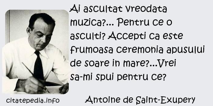 Antoine de Saint-Exupery - Ai ascultat vreodata muzica?... Pentru ce o asculti? Accepti ca este frumoasa ceremonia apusului de soare in mare?...Vrei sa-mi spui pentru ce?