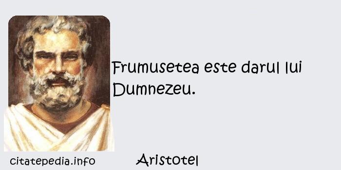 Aristotel - Frumusetea este darul lui Dumnezeu.
