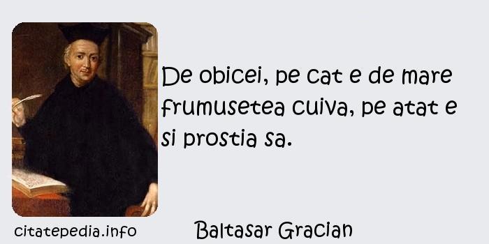 Baltasar Gracian - De obicei, pe cat e de mare frumusetea cuiva, pe atat e si prostia sa.