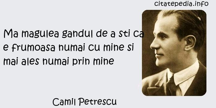 Camil Petrescu - Ma magulea gandul de a sti ca e frumoasa numai cu mine si mai ales numai prin mine