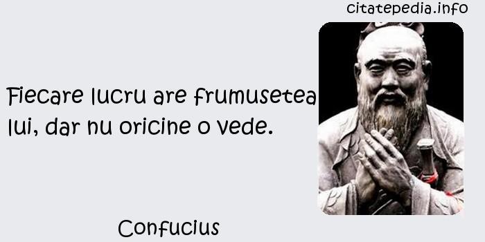 Confucius - Fiecare lucru are frumusetea lui, dar nu oricine o vede.