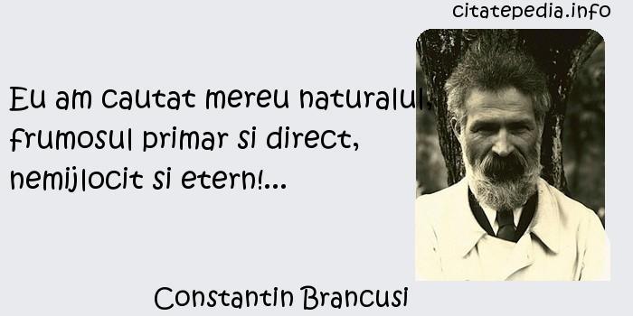 Constantin Brancusi - Eu am cautat mereu naturalul, frumosul primar si direct, nemijlocit si etern!...