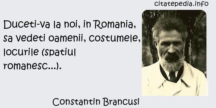 Constantin Brancusi - Duceti-va la noi, in Romania, sa vedeti oamenii, costumele, locurile (spatiul romanesc...).