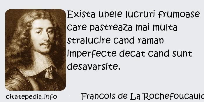 Francois de La Rochefoucauld - Exista unele lucruri frumoase care pastreaza mai multa stralucire cand raman imperfecte decat cand sunt desavarsite.