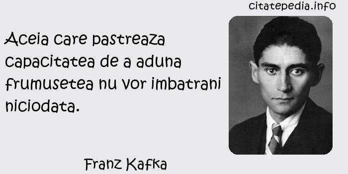 Franz Kafka - Aceia care pastreaza capacitatea de a aduna frumusetea nu vor imbatrani niciodata.