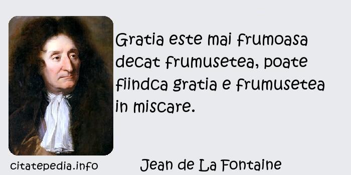 Jean de La Fontaine - Gratia este mai frumoasa decat frumusetea, poate fiindca gratia e frumusetea in miscare.