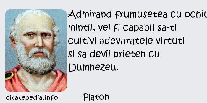 Platon - Admirand frumusetea cu ochiul mintii, vei fi capabil sa-ti cultivi adevaratele virtuti si sa devii prieten cu Dumnezeu.