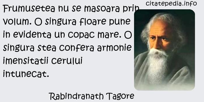Rabindranath Tagore - Frumusetea nu se masoara prin volum. O singura floare pune in evidenta un copac mare. O singura stea confera armonie imensitatii cerului intunecat.