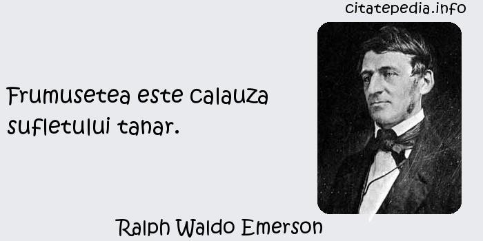 Ralph Waldo Emerson - Frumusetea este calauza sufletului tanar.