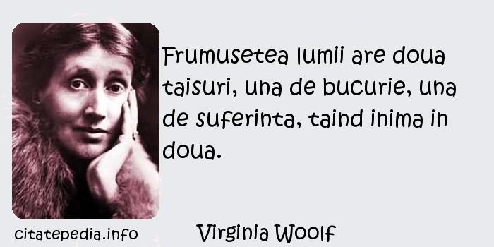Virginia Woolf - Frumusetea lumii are doua taisuri, una de bucurie, una de suferinta, taind inima in doua.