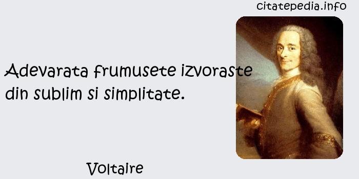 Voltaire - Adevarata frumusete izvoraste din sublim si simplitate.