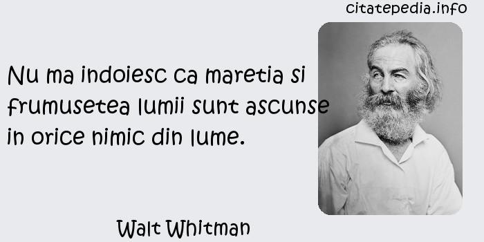 Walt Whitman - Nu ma indoiesc ca maretia si frumusetea lumii sunt ascunse in orice nimic din lume.