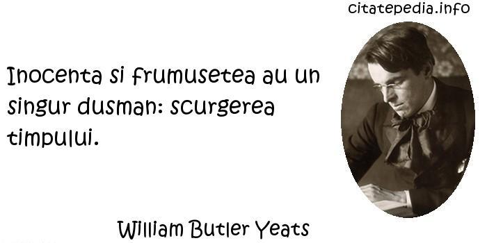 William Butler Yeats - Inocenta si frumusetea au un singur dusman: scurgerea timpului.