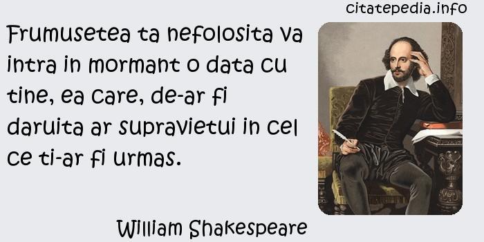 William Shakespeare - Frumusetea ta nefolosita va intra in mormant o data cu tine, ea care, de-ar fi daruita ar supravietui in cel ce ti-ar fi urmas.