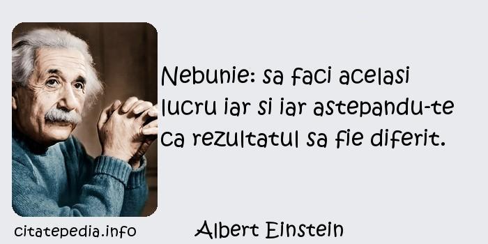 Albert Einstein - Nebunie: sa faci acelasi lucru iar si iar astepandu-te ca rezultatul sa fie diferit.