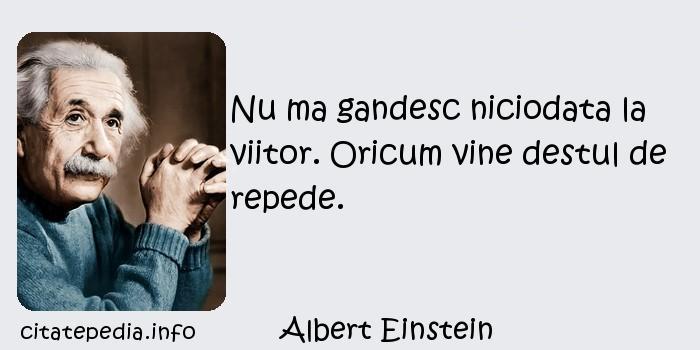 Albert Einstein - Nu ma gandesc niciodata la viitor. Oricum vine destul de repede.