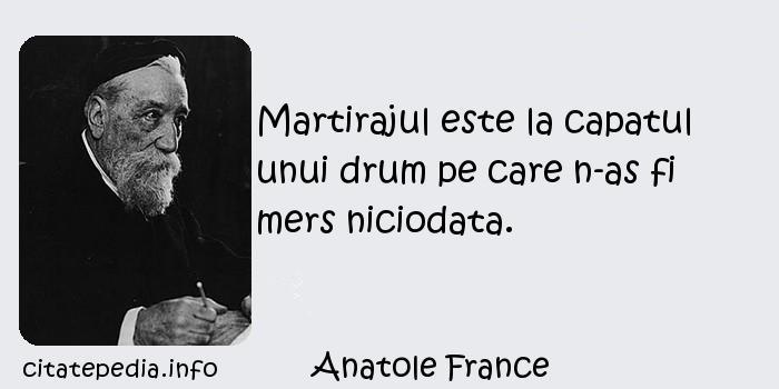 Anatole France - Martirajul este la capatul unui drum pe care n-as fi mers niciodata.