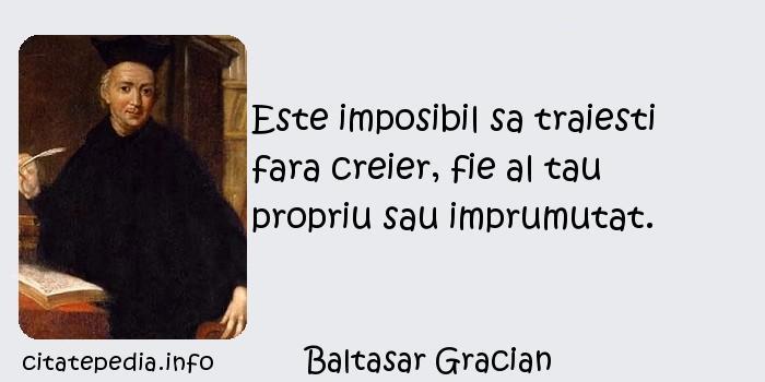 Baltasar Gracian - Este imposibil sa traiesti fara creier, fie al tau propriu sau imprumutat.