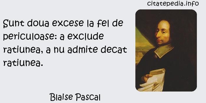 Blaise Pascal - Sunt doua excese la fel de periculoase: a exclude ratiunea, a nu admite decat ratiunea.