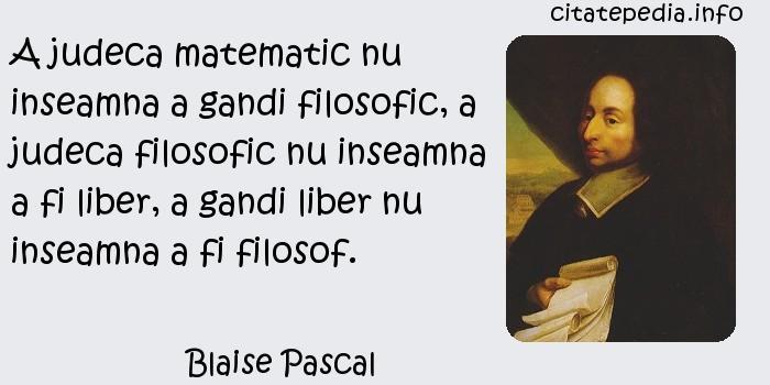 Blaise Pascal - A judeca matematic nu inseamna a gandi filosofic, a judeca filosofic nu inseamna a fi liber, a gandi liber nu inseamna a fi filosof.
