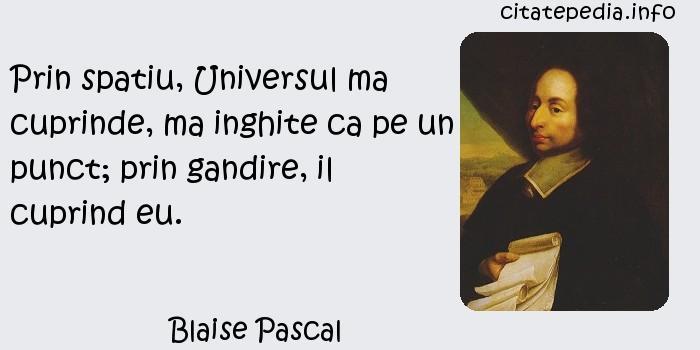 Blaise Pascal - Prin spatiu, Universul ma cuprinde, ma inghite ca pe un punct; prin gandire, il cuprind eu.