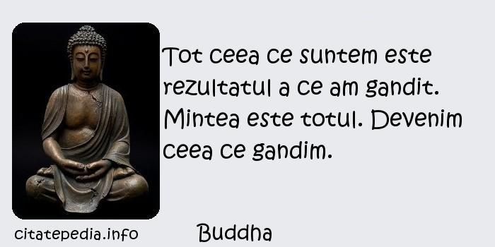Buddha - Tot ceea ce suntem este rezultatul a ce am gandit. Mintea este totul. Devenim ceea ce gandim.