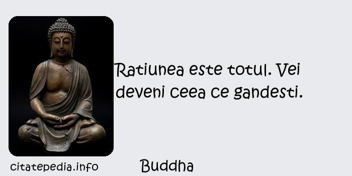 Buddha - Ratiunea este totul. Vei deveni ceea ce gandesti.