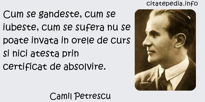 Camil Petrescu - Cum se gandeste, cum se iubeste, cum se sufera nu se poate invata in orele de curs si nici atesta prin certificat de absolvire.
