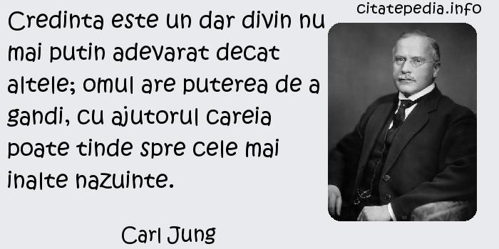 Carl Jung - Credinta este un dar divin nu mai putin adevarat decat altele; omul are puterea de a gandi, cu ajutorul careia poate tinde spre cele mai inalte nazuinte.