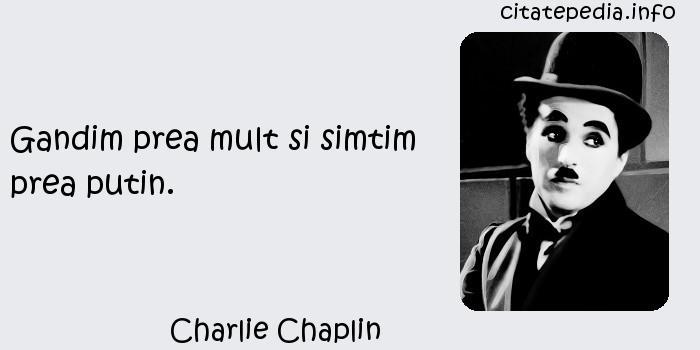 Charlie Chaplin - Gandim prea mult si simtim prea putin.