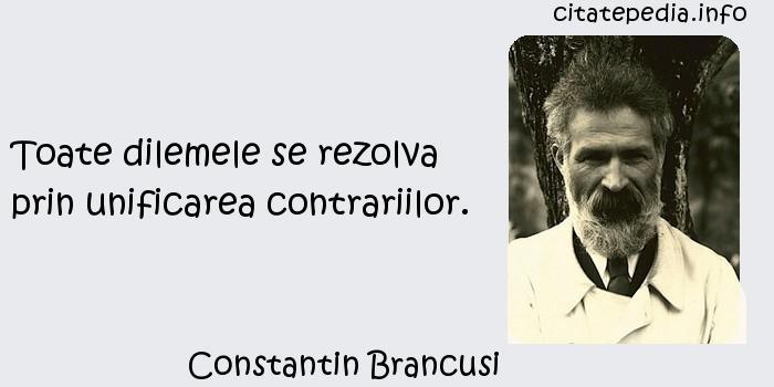 Constantin Brancusi - Toate dilemele se rezolva prin unificarea contrariilor.