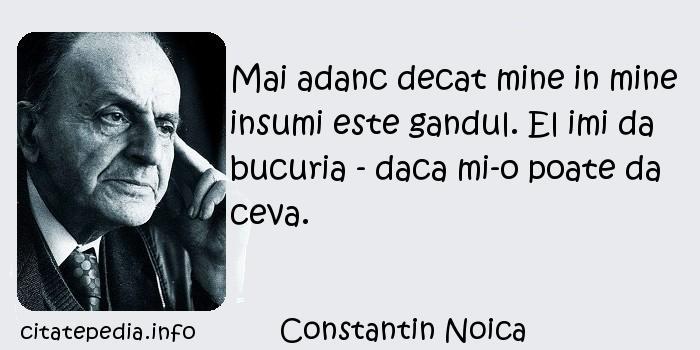 Constantin Noica - Mai adanc decat mine in mine insumi este gandul. El imi da bucuria - daca mi-o poate da ceva.