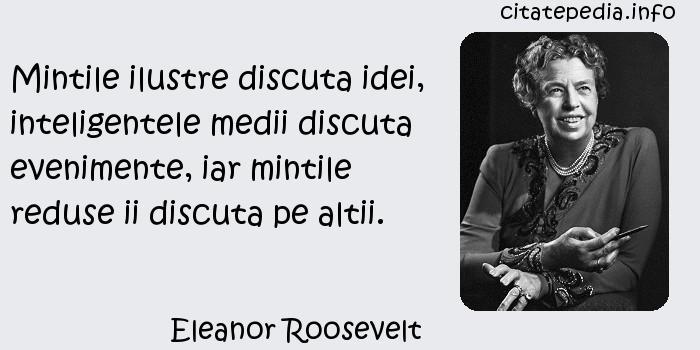 Eleanor Roosevelt - Mintile ilustre discuta idei, inteligentele medii discuta evenimente, iar mintile reduse ii discuta pe altii.