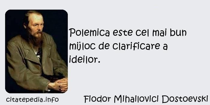 Fiodor Mihailovici Dostoevski - Polemica este cel mai bun mijloc de clarificare a ideilor.