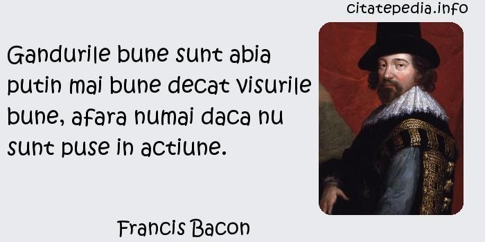 Francis Bacon - Gandurile bune sunt abia putin mai bune decat visurile bune, afara numai daca nu sunt puse in actiune.