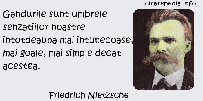 Friedrich Nietzsche - Gandurile sunt umbrele senzatiilor noastre - intotdeauna mai intunecoase, mai goale, mai simple decat acestea.