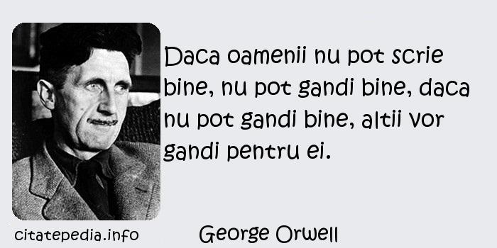 George Orwell - Daca oamenii nu pot scrie bine, nu pot gandi bine, daca nu pot gandi bine, altii vor gandi pentru ei.