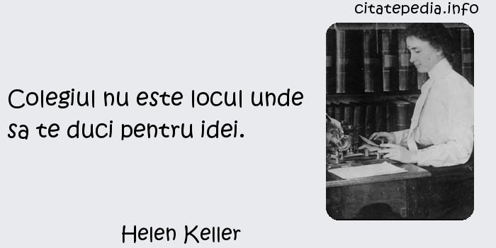 Helen Keller - Colegiul nu este locul unde sa te duci pentru idei.