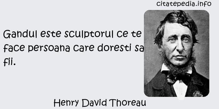 Henry David Thoreau - Gandul este sculptorul ce te face persoana care doresti sa fii.