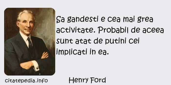 Henry Ford - Sa gandesti e cea mai grea activitate. Probabil de aceea sunt atat de putini cei implicati in ea.