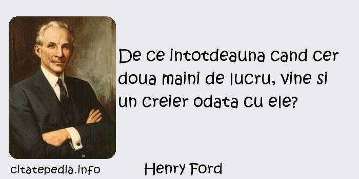 Henry Ford - De ce intotdeauna cand cer doua maini de lucru, vine si un creier odata cu ele?