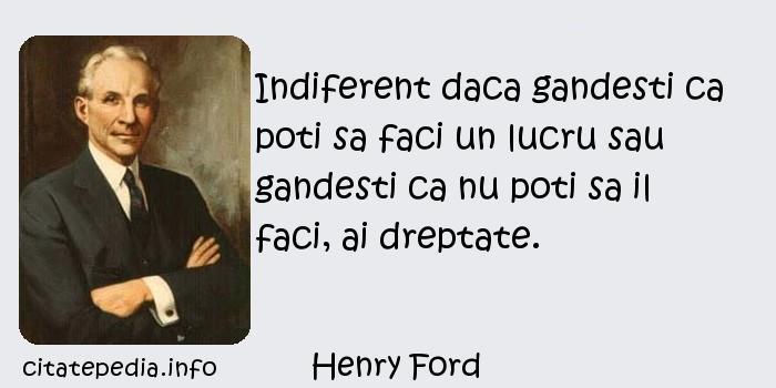 Henry Ford - Indiferent daca gandesti ca poti sa faci un lucru sau gandesti ca nu poti sa il faci, ai dreptate.