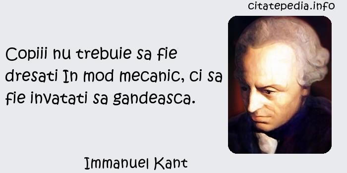 Immanuel Kant - Copiii nu trebuie sa fie dresati In mod mecanic, ci sa fie invatati sa gandeasca.