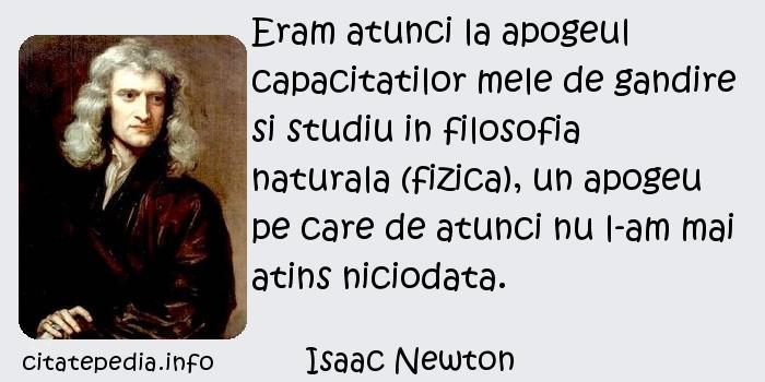 Isaac Newton - Eram atunci la apogeul capacitatilor mele de gandire si studiu in filosofia naturala (fizica), un apogeu pe care de atunci nu l-am mai atins niciodata.