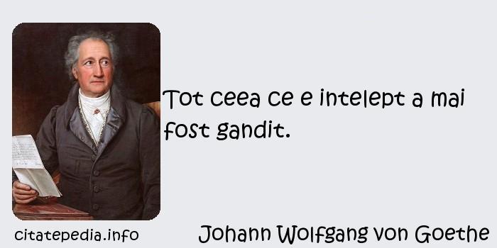 Johann Wolfgang von Goethe - Tot ceea ce e intelept a mai fost gandit.