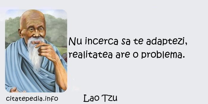 Lao Tzu - Nu incerca sa te adaptezi, realitatea are o problema.