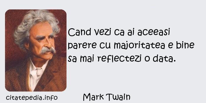 Mark Twain - Cand vezi ca ai aceeasi parere cu majoritatea e bine sa mai reflectezi o data.