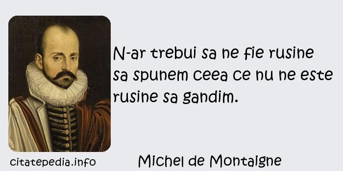 Michel de Montaigne - N-ar trebui sa ne fie rusine sa spunem ceea ce nu ne este rusine sa gandim.