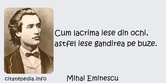 Mihai Eminescu - Cum lacrima iese din ochi, astfel iese gandirea pe buze.
